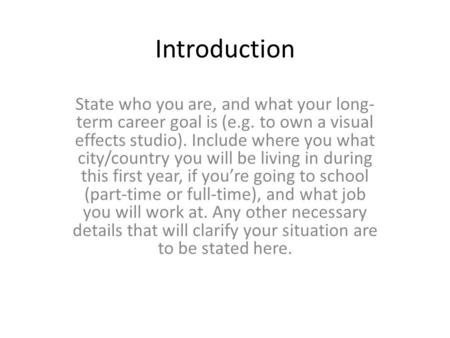 Introduction State who you are, and what your long- term career goal is (e.g. to own a visual effects studio). Include where you what city/country you.