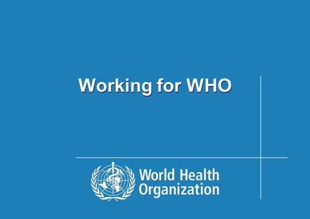 Working for WHO. Objective of the Presentation Give an overview of work of WHO:  To show the.