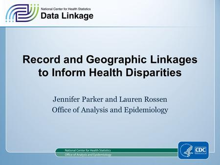 Record and Geographic Linkages to Inform Health Disparities Jennifer Parker and Lauren Rossen Office of Analysis and Epidemiology.