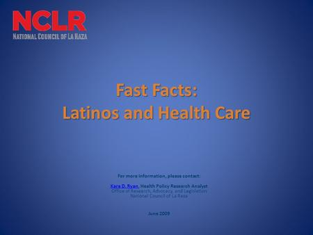 Fast Facts: Latinos and Health Care For more information, please contact: Kara D. Ryan, Health Policy Research Analyst Office of Research, Advocacy, and.