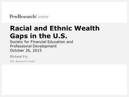 Racial and Ethnic Wealth Gaps in the U.S. Society for Financial Education and Professional Development October 26, 2015 Richard Fry Pew Research Center.