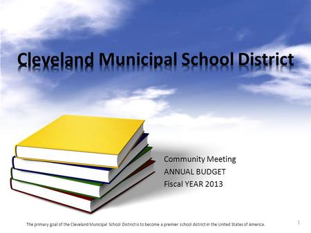 Community Meeting ANNUAL BUDGET Fiscal YEAR 2013 1 The primary goal of the Cleveland Municipal School District is to become a premier school district in.