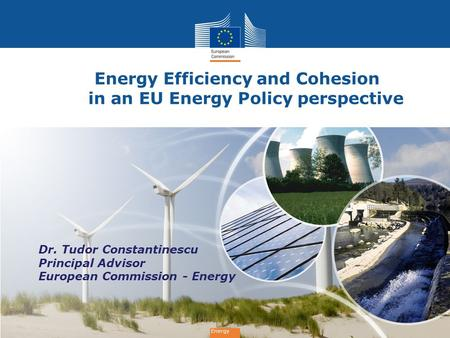 Energy Energy Efficiency and Cohesion in an EU Energy Policy perspective Energy Dr. Tudor Constantinescu Principal Advisor European Commission - Energy.