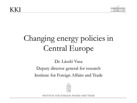 Changing energy policies in Central Europe Dr. László Vasa Deputy director general for research Institute for Foreign Affairs and Trade.