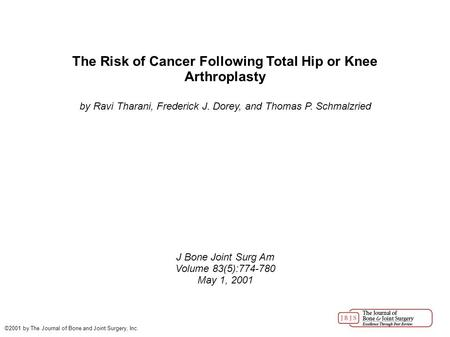 The Risk of Cancer Following Total Hip or Knee Arthroplasty by Ravi Tharani, Frederick J. Dorey, and Thomas P. Schmalzried J Bone Joint Surg Am Volume.