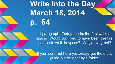 Write Into the Day March 18, 2014 p. 64 1 paragraph: Today marks the first walk in space. Would you liked to have been the first person to walk in space?