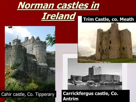Norman castles in Ireland Trim Castle, co. Meath Carrickfergus castle, Co. Antrim Cahir castle, Co. Tipperary.