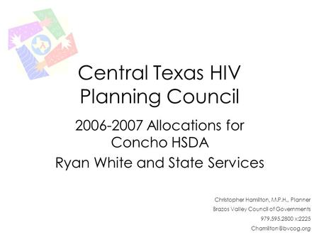 Central Texas HIV Planning Council 2006-2007 Allocations for Concho HSDA Ryan White and State Services Christopher Hamilton, M.P.H., Planner Brazos Valley.