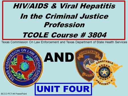 BCCO PCT #4 PowerPoint AND HIV/AIDS & Viral Hepatitis In the Criminal Justice Profession TCOLE Course # 3804 UNIT FOUR Texas Commission On Law Enforcement.