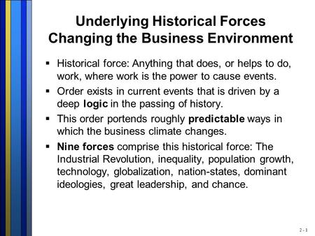 2 - 1 Underlying Historical Forces Changing the Business Environment  Historical force: Anything that does, or helps to do, work, where work is the power.