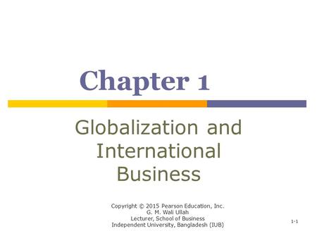 Chapter 1 Globalization and International Business Copyright © 2015 Pearson Education, Inc. G. M. Wali Ullah Lecturer, School of Business Independent University,