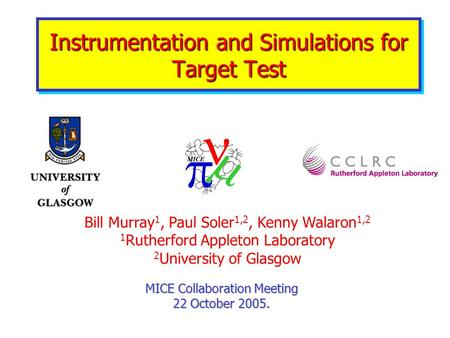 Instrumentation and Simulations for Target Test MICE Collaboration Meeting 22 October 2005. Bill Murray 1, Paul Soler 1,2, Kenny Walaron 1,2 1 Rutherford.