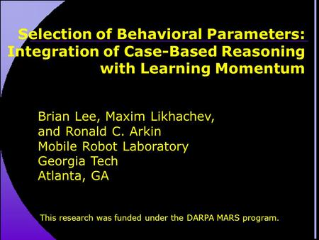 Selection of Behavioral Parameters: Integration of Case-Based Reasoning with Learning Momentum Brian Lee, Maxim Likhachev, and Ronald C. Arkin Mobile Robot.