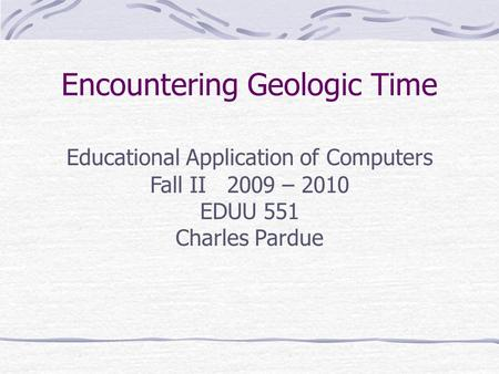 Encountering Geologic Time Educational ApplicationsEducational Applications Educational Application of Computers Fall II 2009 – 2010 EDUU 551 Charles Pardue.