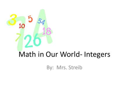 Math in Our World- Integers By: Mrs. Streib. Skyscrapers The tallest skyscraper in the world measures 2,723 feet. It is called the Burj Khalifa located.