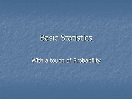 Basic Statistics With a touch of Probability. Making Decisions We make decisions based on the information we have. Statistics help us examine the information.