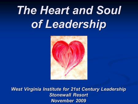 The Heart and Soul of Leadership West Virginia Institute for 21st Century Leadership Stonewall Resort November 2009.