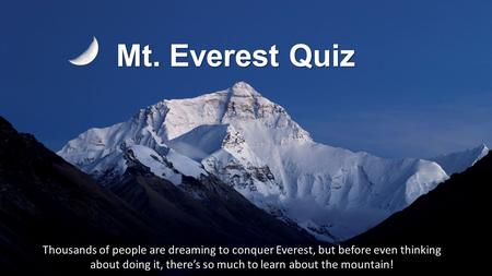 Mt. Everest Quiz Thousands of people are dreaming to conquer Everest, but before even thinking about doing it, there's so much to learn about the mountain!