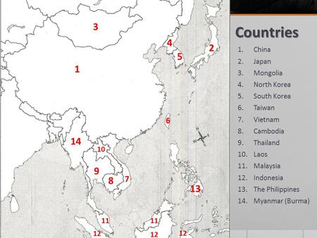 Countries 1.China 2.Japan 3.Mongolia 4.North Korea 5.South Korea 6.Taiwan 7.Vietnam 8.Cambodia 9.Thailand 10.Laos 11.Malaysia 12.Indonesia 13.The Philippines.