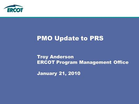 PMO Update to PRS Troy Anderson ERCOT Program Management Office January 21, 2010.