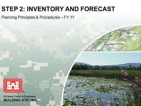 US Army Corps of Engineers BUILDING STRONG ® STEP 2: INVENTORY AND FORECAST Planning Principles & Procedures – FY 11.