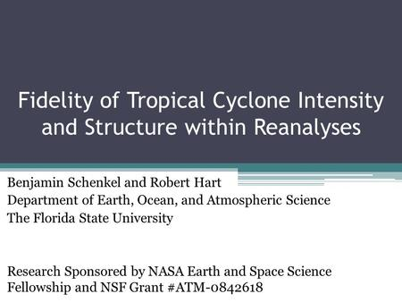 Fidelity of Tropical Cyclone Intensity and Structure within Reanalyses Benjamin Schenkel and Robert Hart Department of Earth, Ocean, and Atmospheric Science.