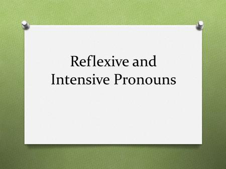 Reflexive and Intensive Pronouns. What Are They? O Pronouns that end in –self or –selves are either reflexive or intensive pronouns. myselfyourselfherself,