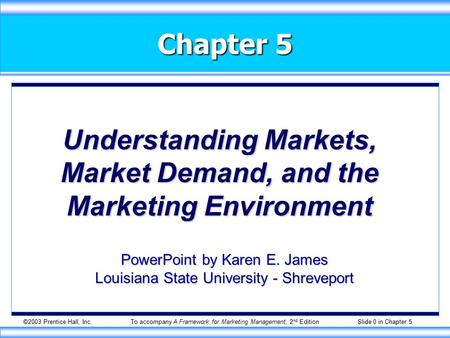 ©2003 Prentice Hall, Inc.To accompany A Framework for Marketing Management, 2 nd Edition Slide 0 in Chapter 5 Chapter 5 Understanding Markets, Market Demand,