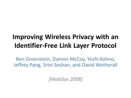 Improving Wireless Privacy with an Identifier-Free Link Layer Protocol Ben Greenstein, Damon McCoy, Yoshi Kohno, Jeffrey Pang, Srini Seshan, and David.