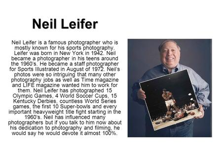 Neil Leifer Neil Leifer is a famous photographer who is mostly known for his sports photography. Leifer was born in New York in 1942. Neil became a photographer.