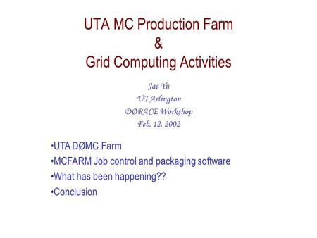 UTA MC Production Farm & Grid Computing Activities Jae Yu UT Arlington DØRACE Workshop Feb. 12, 2002 UTA DØMC Farm MCFARM Job control and packaging software.