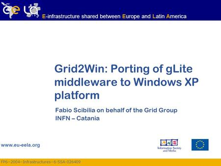 FP6−2004−Infrastructures−6-SSA-026409 www.eu-eela.org E-infrastructure shared between Europe and Latin America Grid2Win: Porting of gLite middleware to.
