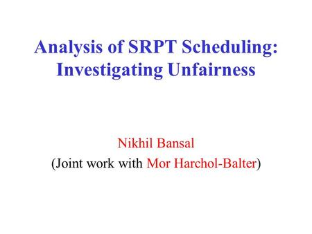 Analysis of SRPT Scheduling: Investigating Unfairness Nikhil Bansal (Joint work with Mor Harchol-Balter)