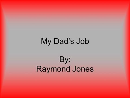 My Dad's Job By: Raymond Jones. What company my Dad works for The company my Dad works for is called G.P.W. That stands for Georgia Public Web. The building.
