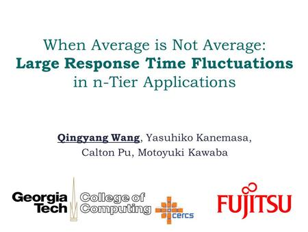 When Average is Not Average: Large Response Time Fluctuations in n-Tier Applications Qingyang Wang, Yasuhiko Kanemasa, Calton Pu, Motoyuki Kawaba.