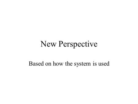 New Perspective Based on how the system is used. What Is a Use Case? A case of how the system is used. –A behaviourally related sequence of interactions.