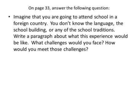 On page 33, answer the following question: Imagine that you are going to attend school in a foreign country. You don't know the language, the school building,