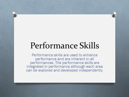 Performance Skills Performance skills are used to enhance performance and are inherent in all performances. The performance skills are integrated in performance.