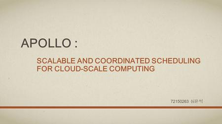 APOLLO : SCALABLE AND COORDINATED SCHEDULING FOR CLOUD-SCALE COMPUTING 72150263 심윤석.