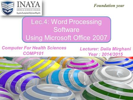 XP Foundation year Lec.4: Lec.4: Word Processing Software Using Microsoft Office 2007 Lecturer: Dalia Mirghani Year : 2014/2015.