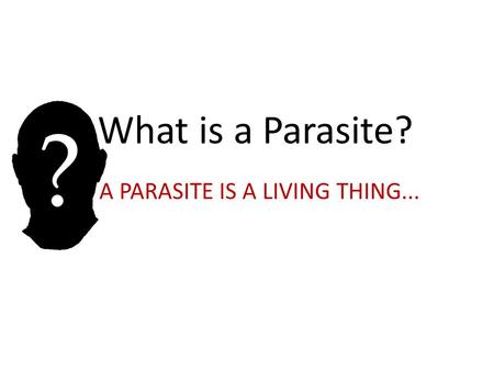 What is a Parasite? A PARASITE IS A LIVING THING...