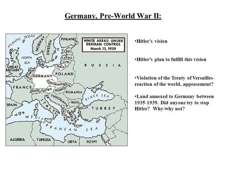 Germany, Pre-World War II: Hitler's vision Hitler's plan to fulfill this vision Violation of the Treaty of Versailles- reaction of the world, appeasement?
