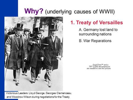 1 Why? (underlying causes of WWII) 1. Treaty of Versailles A. Germany lost land to surrounding nations B. War Reparations Victorious Leaders: Lloyd George,