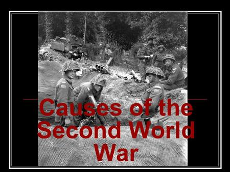 Causes of the Second World War. Fundamental / Underlying Causes 1)The Treaty of Versailles War Guilt Clause & reparation payments made Germany bitter.