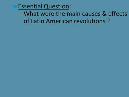 ■ Essential Question: – What were the main causes & effects of Latin American revolutions ?