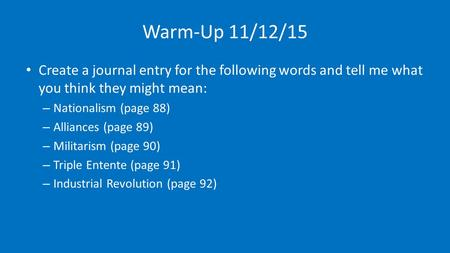 Warm-Up 11/12/15 Create a journal entry for the following words and tell me what you think they might mean: – Nationalism (page 88) – Alliances (page 89)