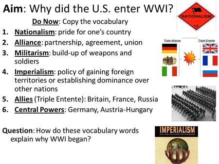 Aim: Why did the U.S. enter WWI? Do Now: Copy the vocabulary 1.Nationalism: pride for one's country 2.Alliance: partnership, agreement, union 3.Militarism:
