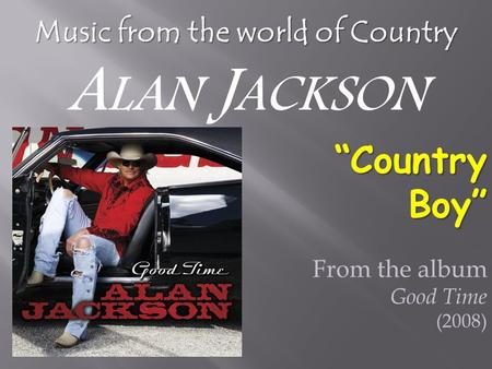 "From the album Good Time (2008) ""CountryBoy"" Music from the world of Country A LAN J ACKSON."