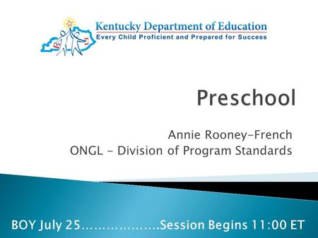 Annie Rooney-French ONGL - Division of Program Standards BOY July 25……………….Session Begins 11:00 ET.