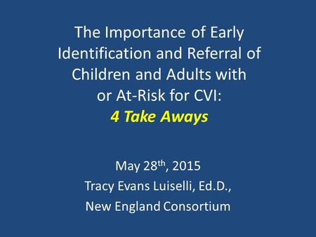 The Importance of Early Identification and Referral of Children and Adults with or At-Risk for CVI: 4 Take Aways May 28 th, 2015 Tracy Evans Luiselli,